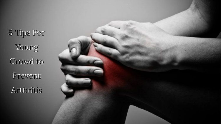 5 Tips For Young Crowd to Prevent Arthritis