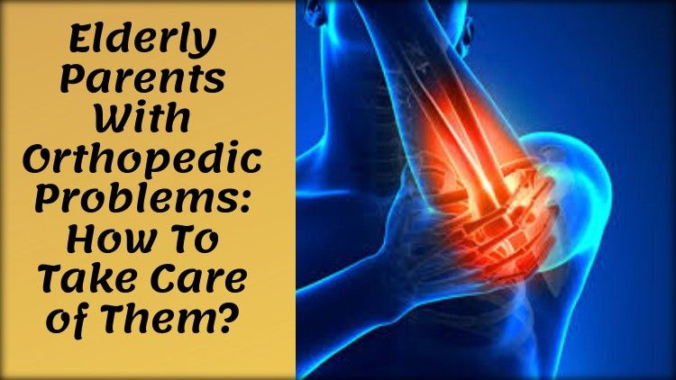 Elderly Parents With Orthopedic Problems: How To Take Care of Them?