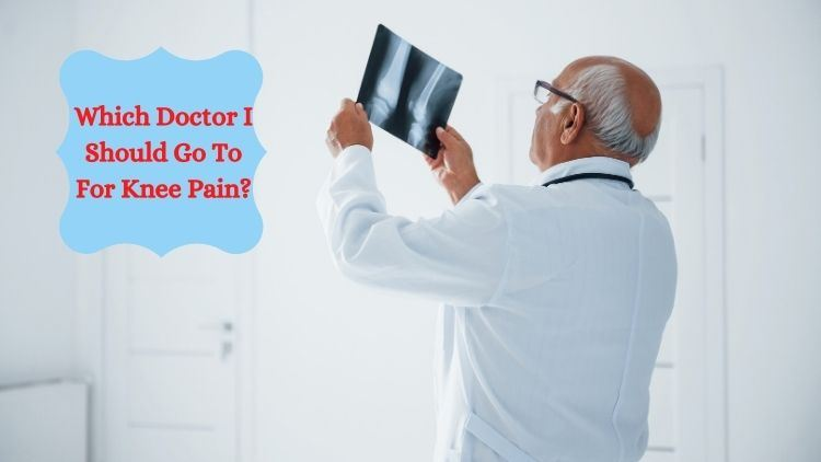Which Doctor I Should Go To For Knee Pain?