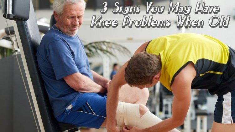 3 Signs You May Have Knee Problems When Old